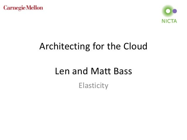 Architecting for the Cloud Len and Matt Bass Elasticity