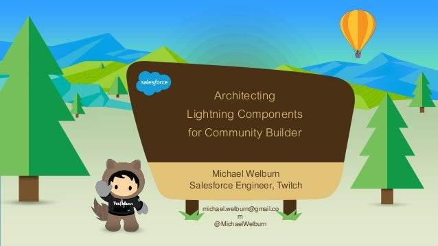 Architecting Lightning Components for Community Builder michael.welburn@gmail.co m @MichaelWelburn Michael Welburn Salesfo...