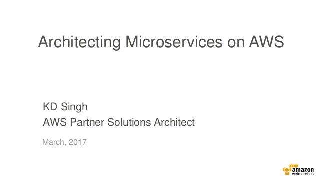 KD Singh AWS Partner Solutions Architect Architecting Microservices on AWS March, 2017