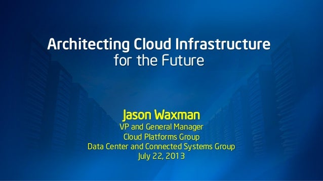 Architecting Cloud Infrastructure for the Future Jason Waxman VP and General Manager Cloud Platforms Group Data Center and...