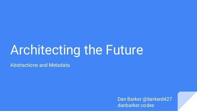Architecting the Future Abstractions and Metadata Dan Barker @barkerd427 danbarker.codes