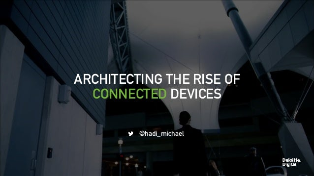 ARCHITECTING THE RISE OF  CONNECTED DEVICES  @hadi_michael