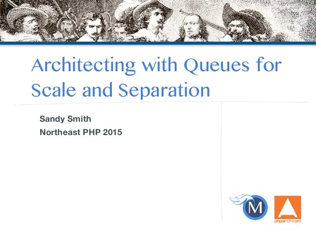 Architecting with Queues for Scale and Separation Sandy Smith Northeast PHP 2015
