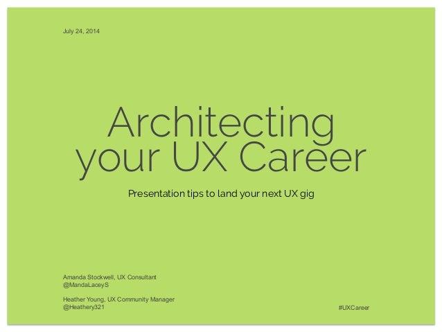 Architecting your UX Career Amanda Stockwell, UX Consultant @MandaLaceyS Heather Young, UX Community Manager @Heathery321 ...
