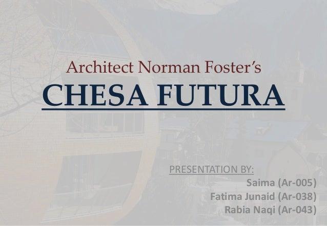 Architect Norman Foster's CHESA FUTURA PRESENTATION BY: Saima (Ar-005) Fatima Junaid (Ar-038) Rabia Naqi (Ar-043)
