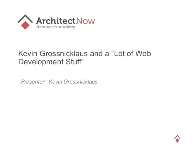 "Kevin Grossnicklaus and a ""Lot of Web Development Stuff"" Presenter: Kevin Grossnicklaus"