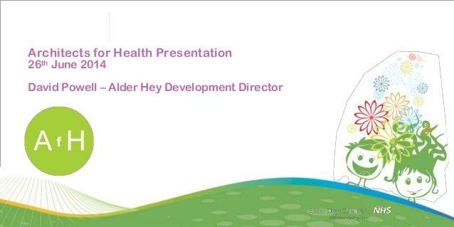 Architects for Health Presentation 26th June 2014 David Powell – Alder Hey Development Director