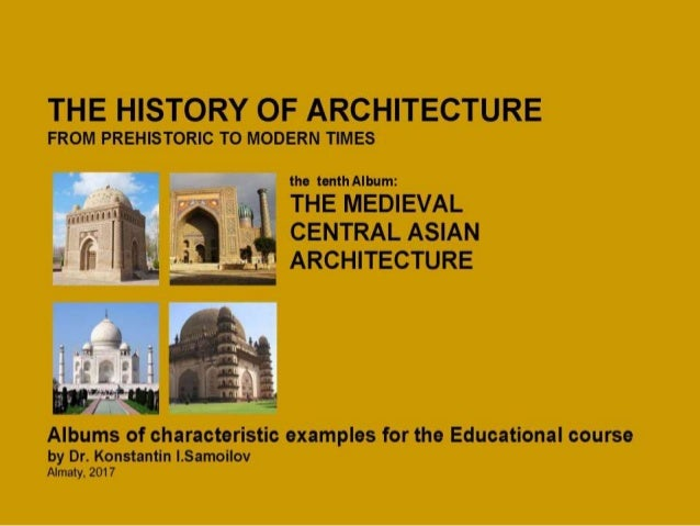 THE MEDIEVAL CENTRAL ASIAN ARCHITECTURE / The history of Architecture from Prehistoric to Modern times: The Album-10 / by ...