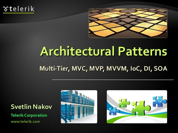 Architectural Patterns Multi-Tier, MVC, MVP, MVVM, IoC, DI, SOA <ul><li>Svetlin Nakov </li></ul><ul><li>Telerik Corporatio...