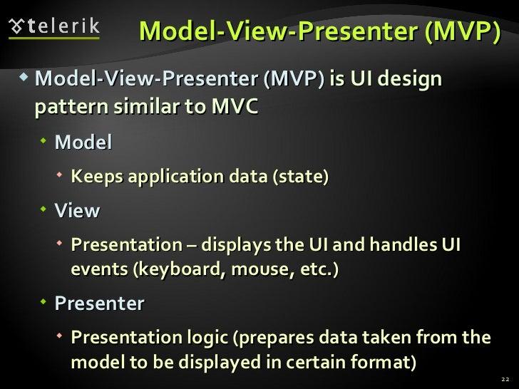 Model-View-Presenter (MVP) <ul><li>Model-View-Presenter (MVP)  is UI design pattern similar to MVC </li></ul><ul><ul><li>M...