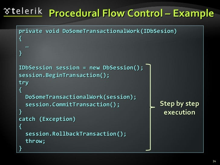 Procedural Flow Control – Example private void DoSomeTransactionalWork(IDbSesion) { … } IDbSession session = new DbSession...