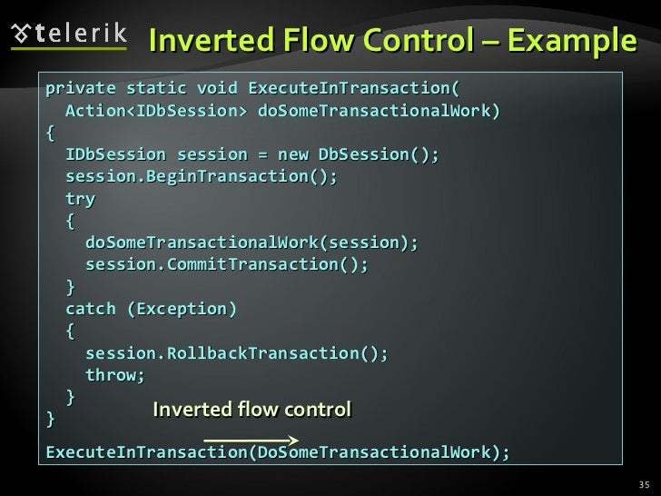 Inverted Flow Control – Example private static void ExecuteInTransaction( Action<IDbSession> doSomeTransactionalWork) { ID...