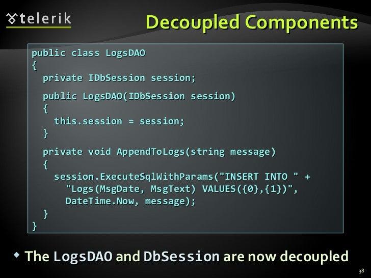 Decoupled Components public class LogsDAO { private IDbSession session; public LogsDAO(IDbSession session) { this.session ...