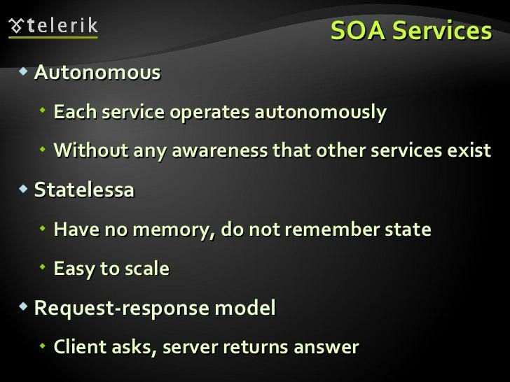 SOA Services <ul><li>Autonomous </li></ul><ul><ul><li>Each service operates autonomously </li></ul></ul><ul><ul><li>Withou...
