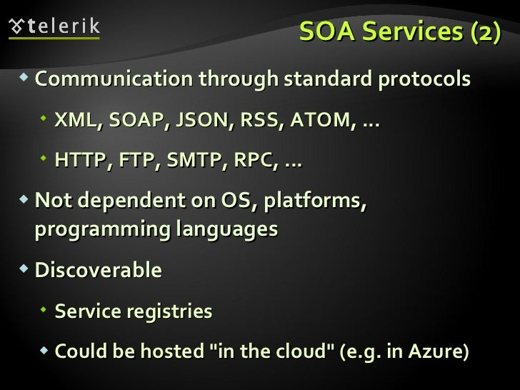 SOA Services (2) <ul><li>Communication through standard protocols </li></ul><ul><ul><li>XML, SOAP, JSON, RSS, ATOM, ... </...