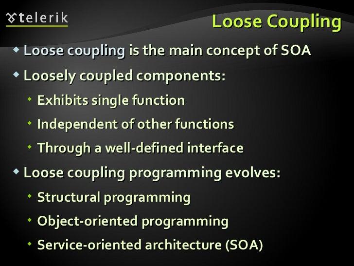 Loose Coupling <ul><li>Loose coupling  is the main concept of SOA </li></ul><ul><li>Loosely coupled components: </li></ul>...