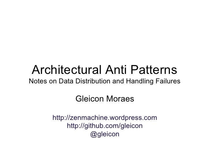 Architectural Anti Patterns Notes on Data Distribution and Handling Failures                Gleicon Moraes         http://...