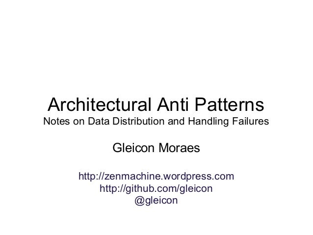Architectural Anti Patterns Notes on Data Distribution and Handling Failures Gleicon Moraes http://zenmachine.wordpress.co...