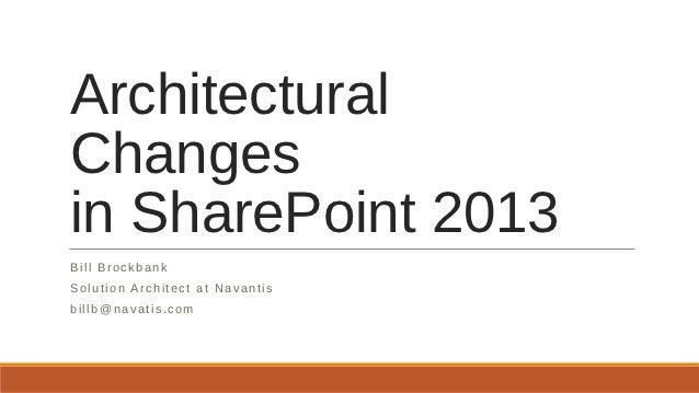 ArchitecturalChangesin SharePoint 2013Bill BrockbankSolution Architect at Navantisbillb@navatis.com