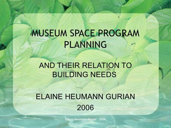 MUSEUM SPACE PROGRAM PLANNING AND THEIR RELATION TO BUILDING NEEDS  ELAINE HEUMANN GURIAN 2006 Elaine Heumann Gurian  2006