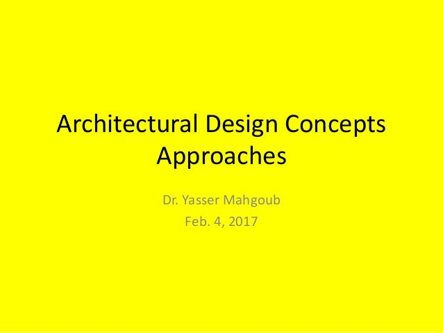 Architectural Design Concepts Approaches Dr. Yasser Mahgoub Feb. 4, 2017