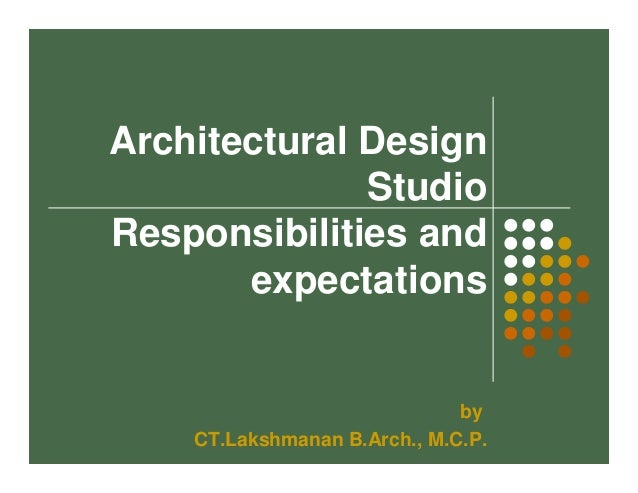 Architectural Design  Studio  Responsibilities and  expectations  by  CT.Lakshmanan B.Arch., M.C.P.
