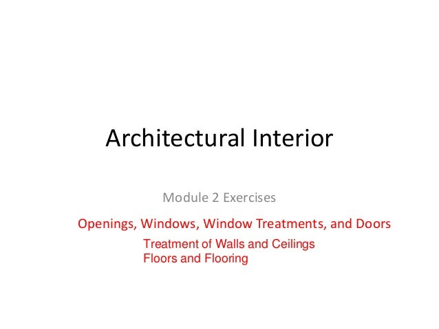 Architectural Interior Module 2 Exercises Openings, Windows, Window Treatments, and Doors Treatment of Walls and Ceilings ...