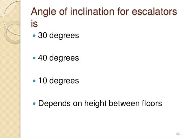 Angle of inclination for escalators is  30 degrees  40 degrees  10 degrees  Depends on height between floors 103