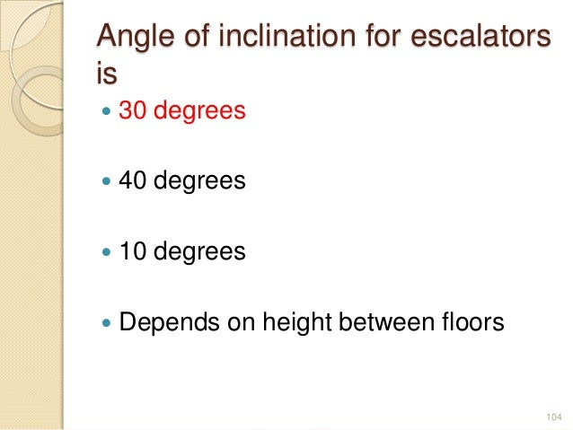 Angle of inclination for escalators is  30 degrees  40 degrees  10 degrees  Depends on height between floors 104