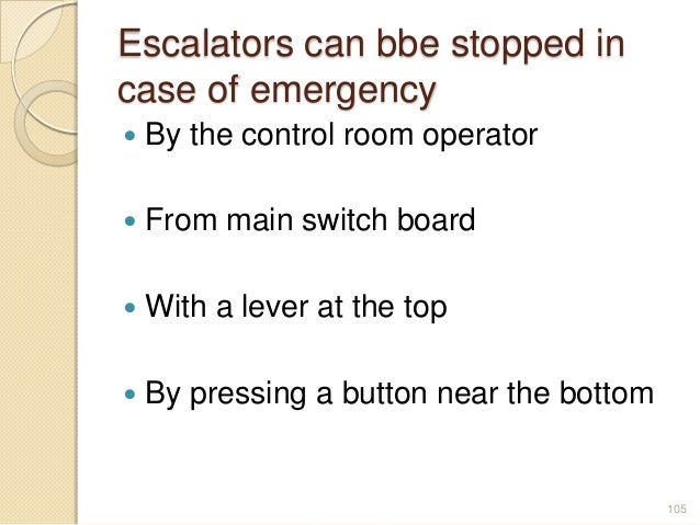 Escalators can bbe stopped in case of emergency  By the control room operator  From main switch board  With a lever at ...