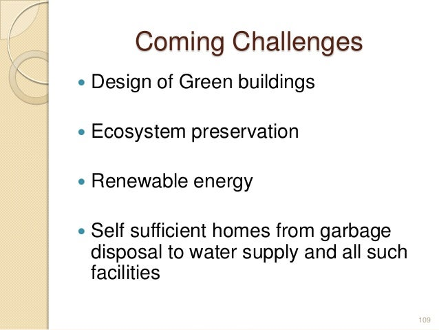 Coming Challenges  Design of Green buildings  Ecosystem preservation  Renewable energy  Self sufficient homes from gar...