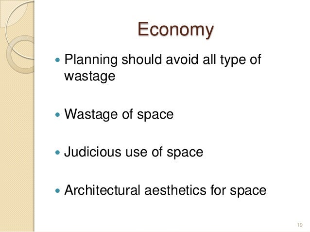 Economy  Planning should avoid all type of wastage  Wastage of space  Judicious use of space  Architectural aesthetics...