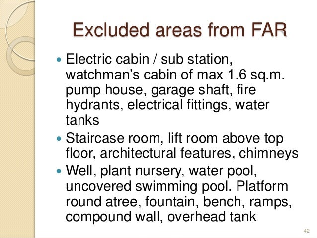 Excluded areas from FAR  Electric cabin / sub station, watchman's cabin of max 1.6 sq.m. pump house, garage shaft, fire h...