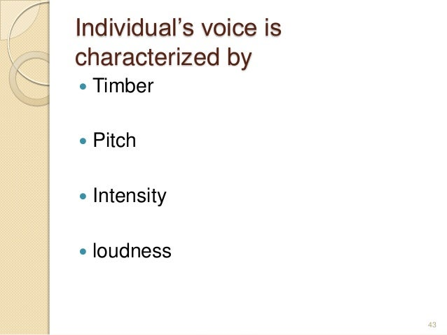Individual's voice is characterized by  Timber  Pitch  Intensity  loudness 43