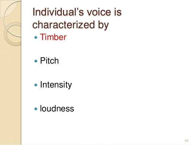 Individual's voice is characterized by  Timber  Pitch  Intensity  loudness 44