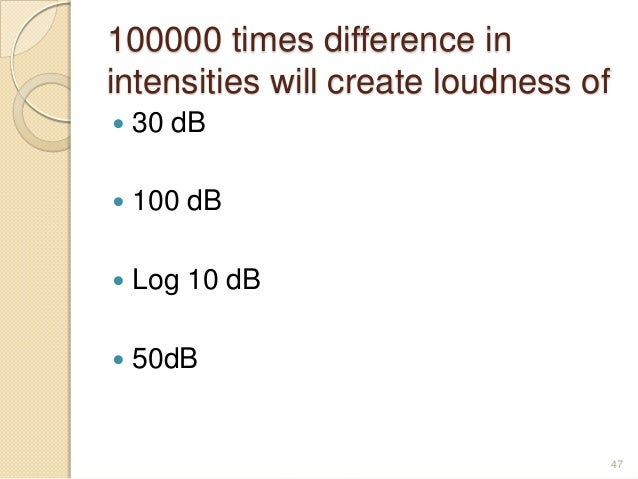 100000 times difference in intensities will create loudness of  30 dB  100 dB  Log 10 dB  50dB 47