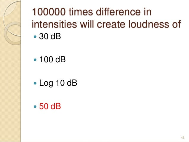 100000 times difference in intensities will create loudness of  30 dB  100 dB  Log 10 dB  50 dB 48
