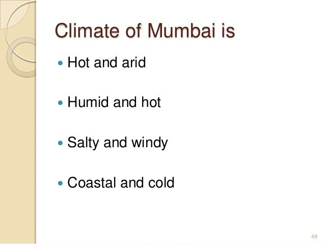 Climate of Mumbai is  Hot and arid  Humid and hot  Salty and windy  Coastal and cold 49