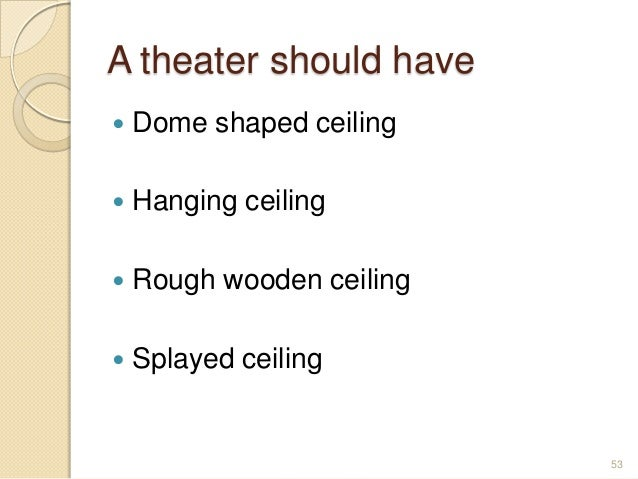 A theater should have  Dome shaped ceiling  Hanging ceiling  Rough wooden ceiling  Splayed ceiling 53