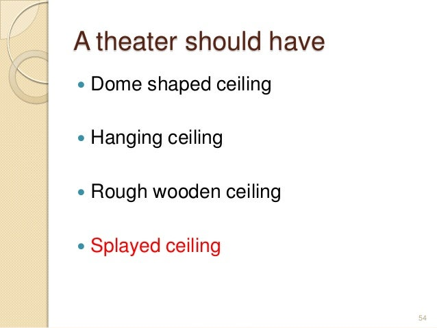A theater should have  Dome shaped ceiling  Hanging ceiling  Rough wooden ceiling  Splayed ceiling 54