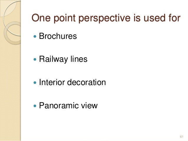 One point perspective is used for  Brochures  Railway lines  Interior decoration  Panoramic view 61