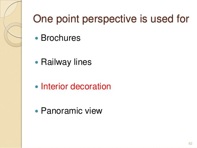 One point perspective is used for  Brochures  Railway lines  Interior decoration  Panoramic view 62