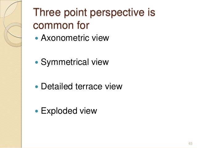 Three point perspective is common for  Axonometric view  Symmetrical view  Detailed terrace view  Exploded view 63