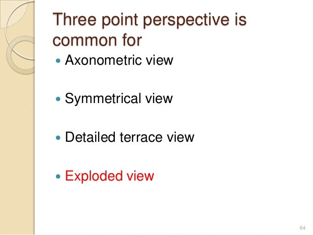 Three point perspective is common for  Axonometric view  Symmetrical view  Detailed terrace view  Exploded view 64
