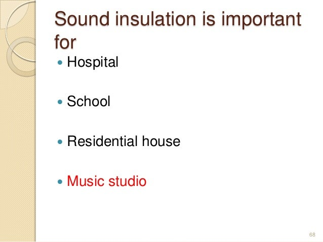 Sound insulation is important for  Hospital  School  Residential house  Music studio 68