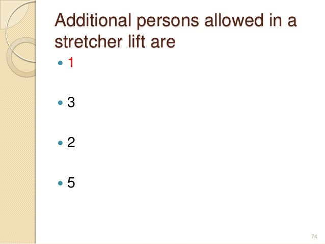 Additional persons allowed in a stretcher lift are  1  3  2  5 74