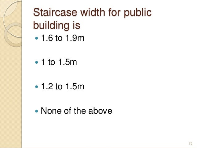 Staircase width for public building is  1.6 to 1.9m  1 to 1.5m  1.2 to 1.5m  None of the above 75