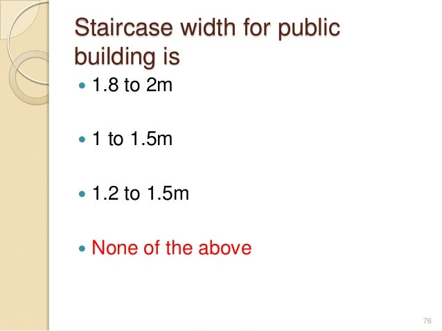 Staircase width for public building is  1.8 to 2m  1 to 1.5m  1.2 to 1.5m  None of the above 76