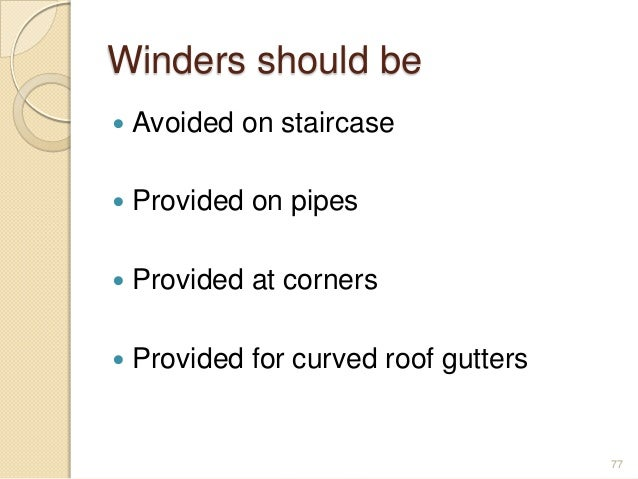 Winders should be  Avoided on staircase  Provided on pipes  Provided at corners  Provided for curved roof gutters 77