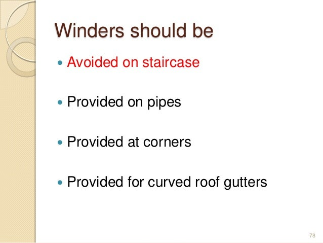 Winders should be  Avoided on staircase  Provided on pipes  Provided at corners  Provided for curved roof gutters 78